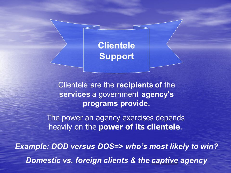 Clientele Support Clientele are the recipients of the services a government agency s programs provide.