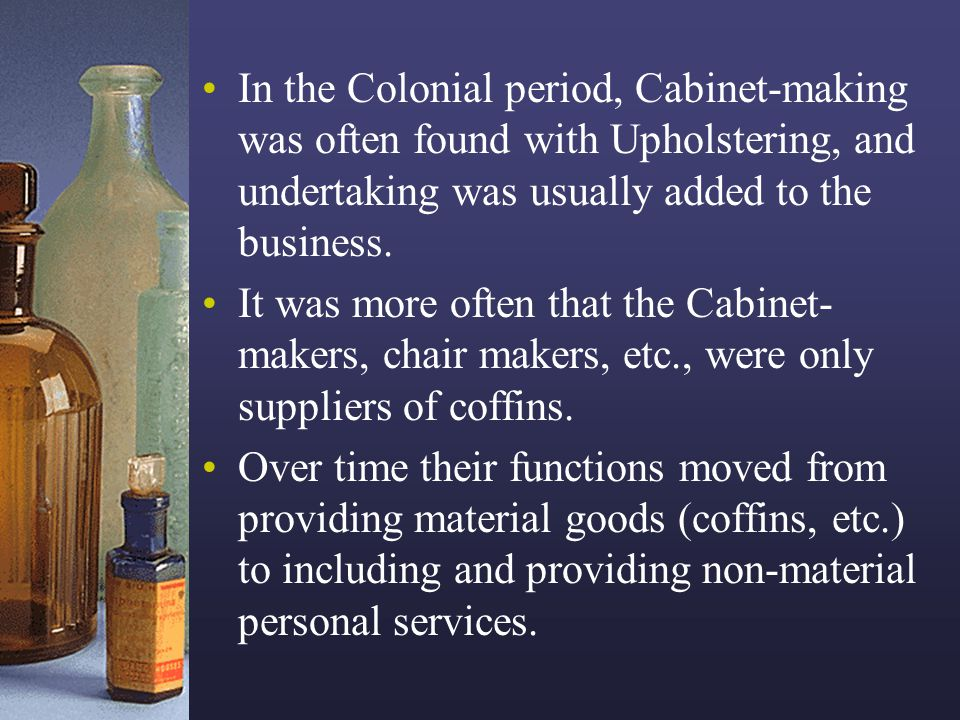 In the Colonial period, Cabinet-making was often found with Upholstering, and undertaking was usually added to the business.
