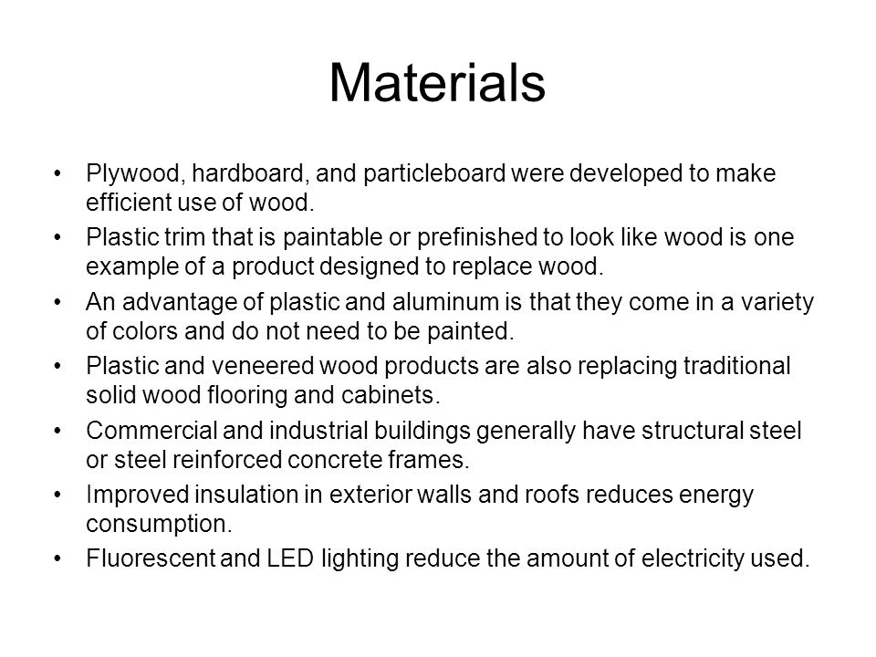 Materials Plywood, hardboard, and particleboard were developed to make efficient use of wood.