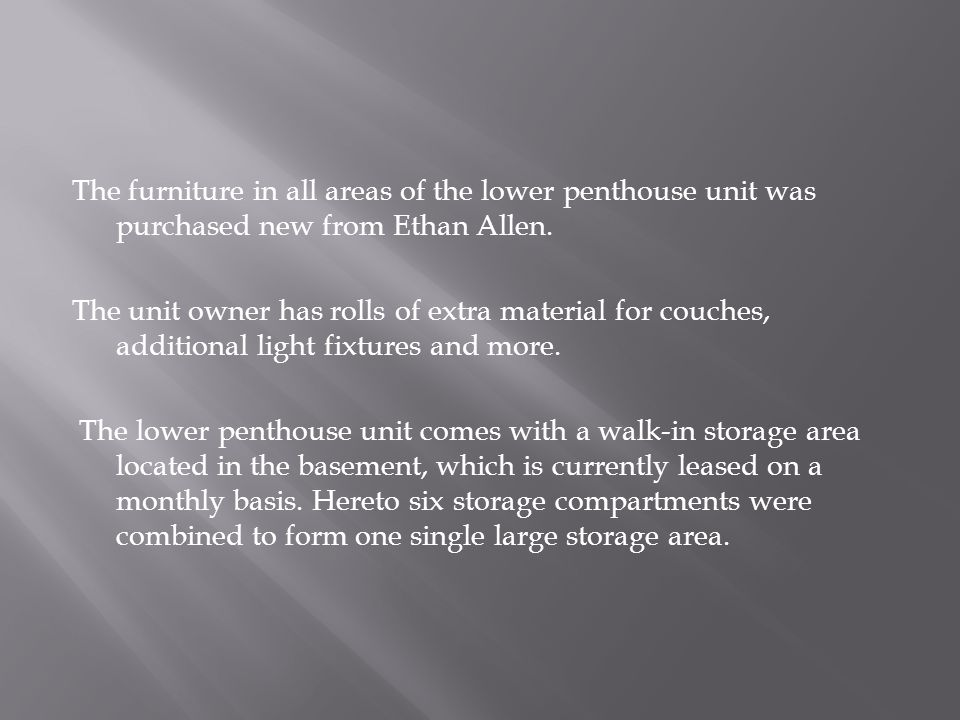 The furniture in all areas of the lower penthouse unit was purchased new from Ethan Allen.