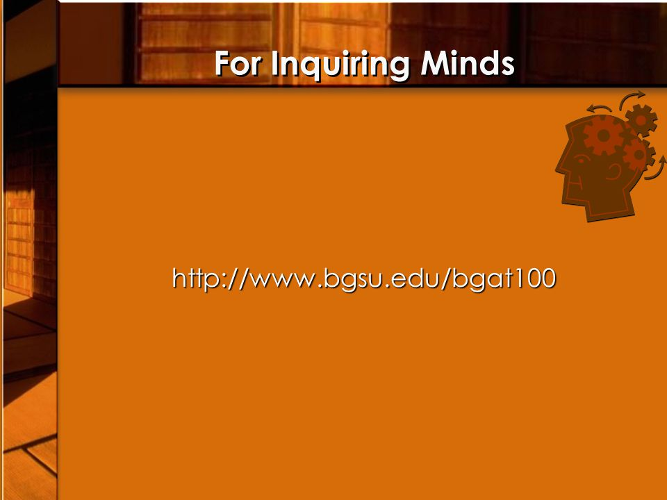 For Inquiring Minds http://www.bgsu.edu/bgat100