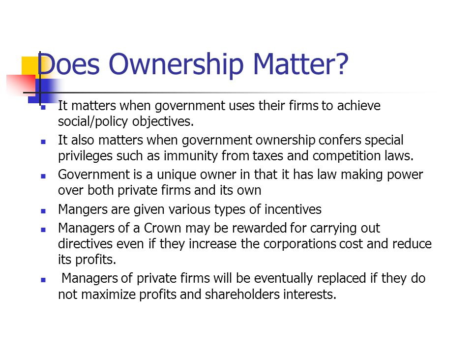 Does Ownership Matter It matters when government uses their firms to achieve social/policy objectives.