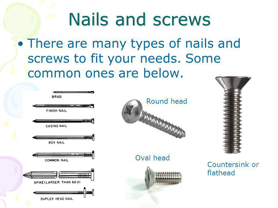 Nails and screws There are many types of nails and screws to fit your needs. Some common ones are below.