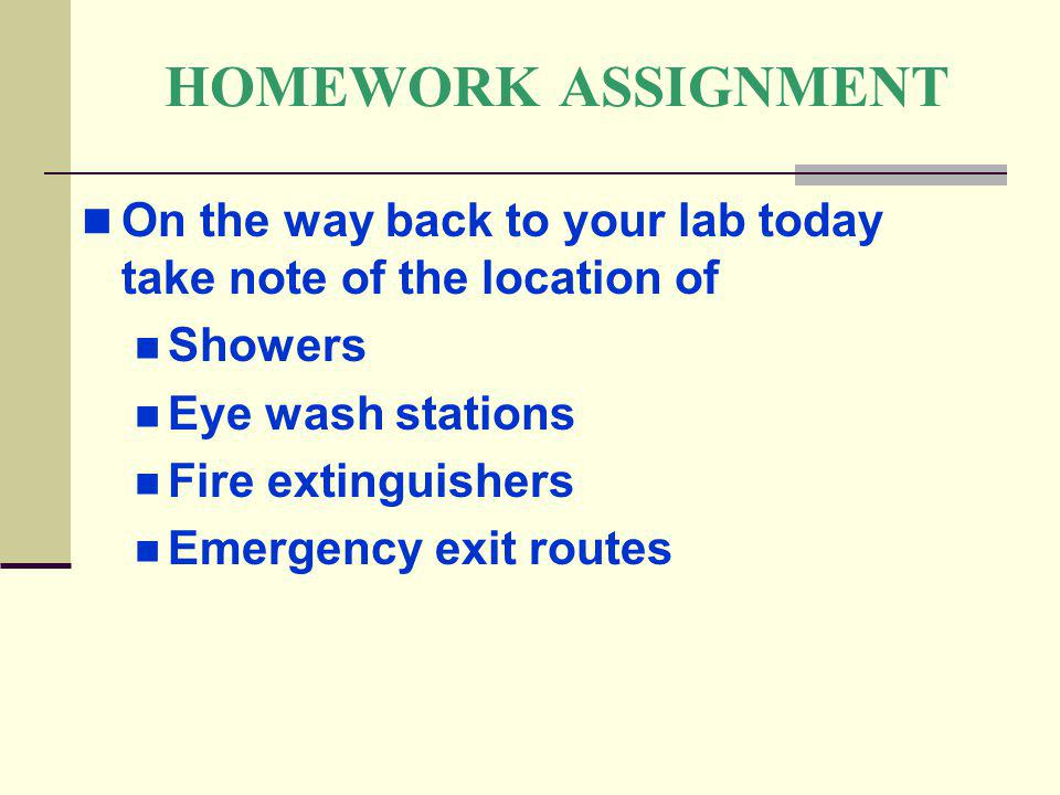HOMEWORK ASSIGNMENT On the way back to your lab today take note of the location of. Showers. Eye wash stations.