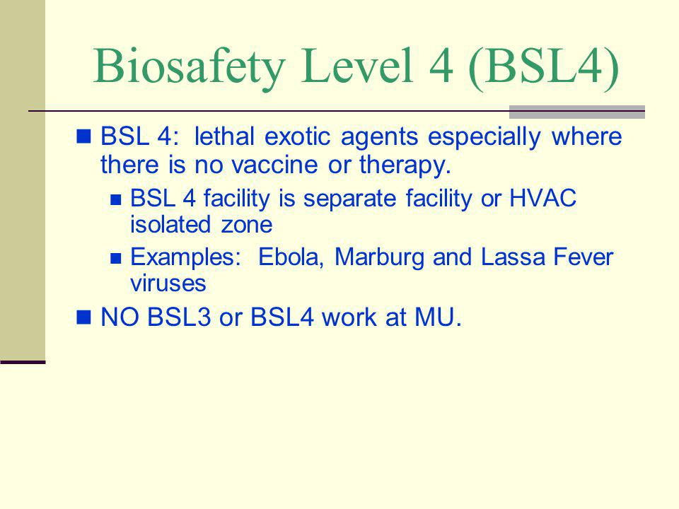 Biosafety Level 4 (BSL4) BSL 4: lethal exotic agents especially where there is no vaccine or therapy.