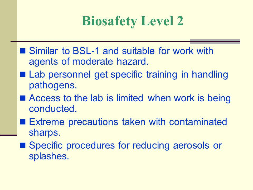Biosafety Level 2 Similar to BSL-1 and suitable for work with agents of moderate hazard. Lab personnel get specific training in handling pathogens.