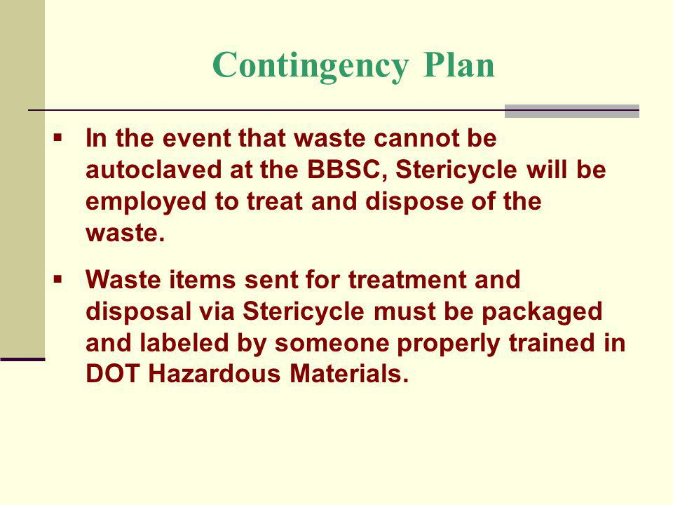 Contingency Plan In the event that waste cannot be autoclaved at the BBSC, Stericycle will be employed to treat and dispose of the waste.