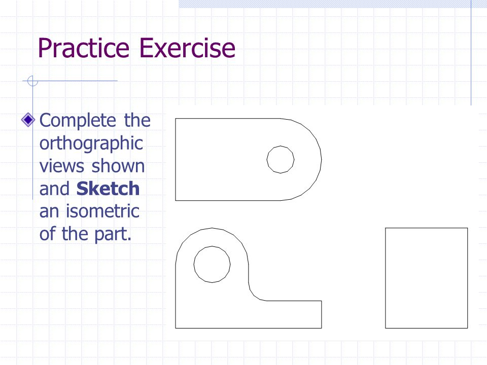 Practice Exercise Complete the orthographic views shown and Sketch an isometric of the part.