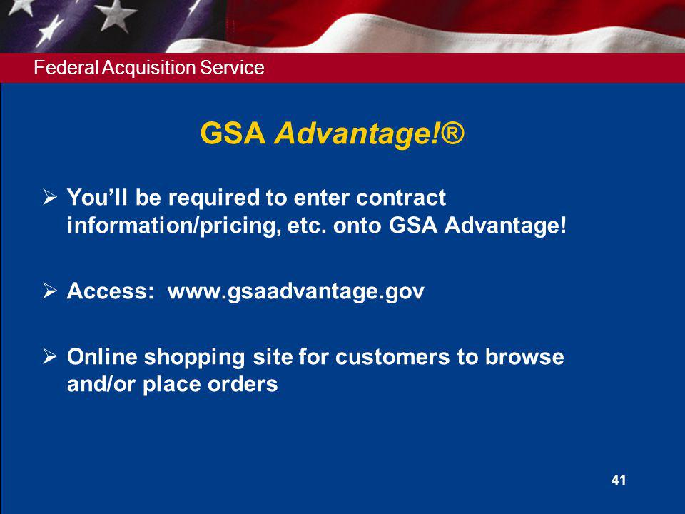 GSA Advantage!® You'll be required to enter contract information/pricing, etc. onto GSA Advantage! Access: www.gsaadvantage.gov.