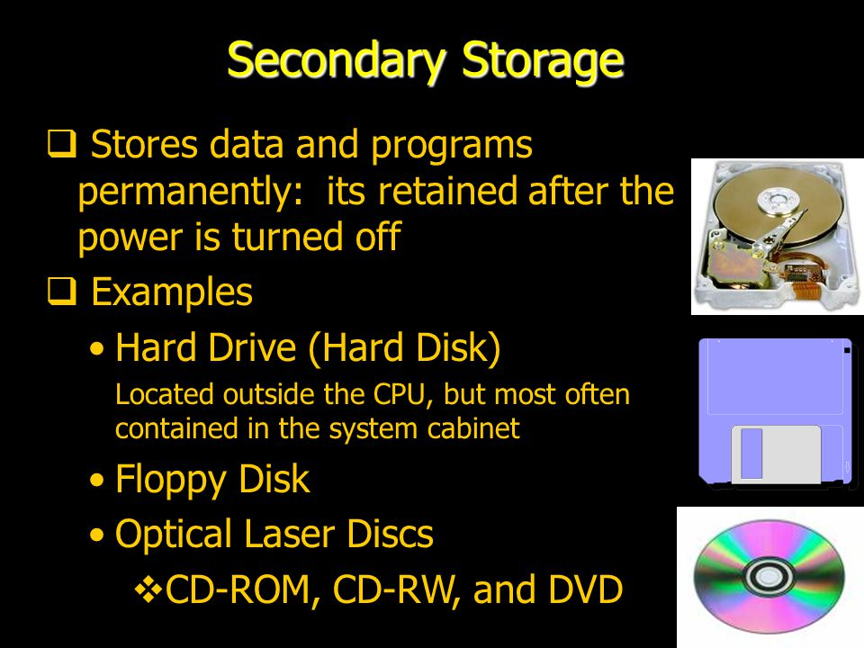 Secondary Storage Stores data and programs permanently: its retained after the power is turned off.