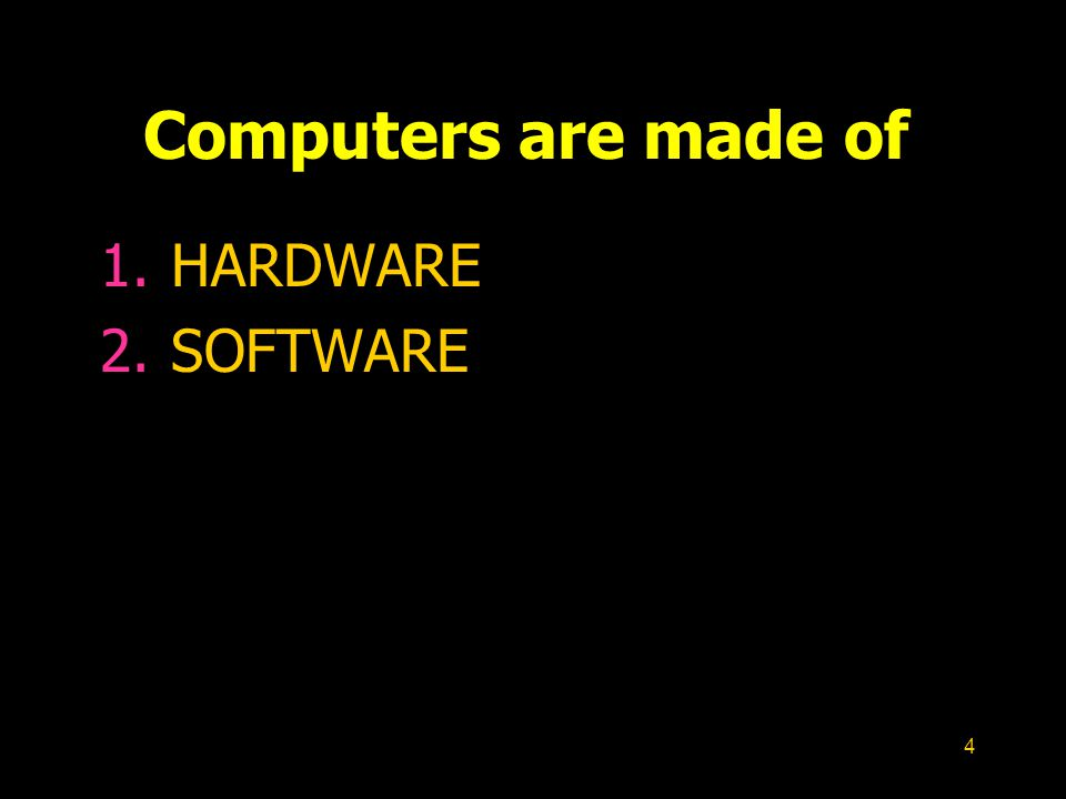 Computers are made of HARDWARE SOFTWARE