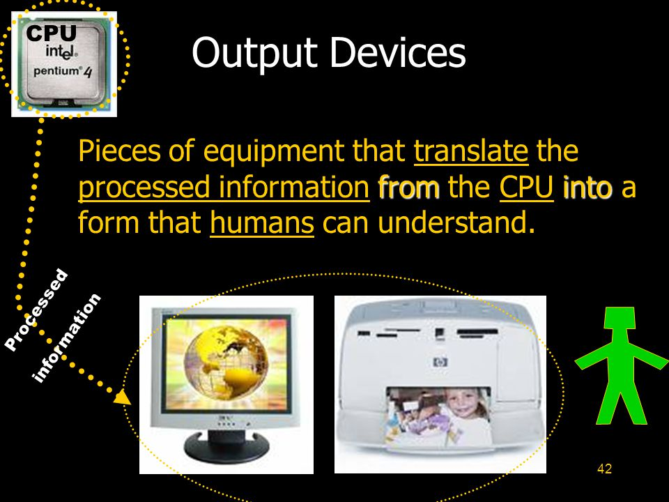 CPU Output Devices. Pieces of equipment that translate the processed information from the CPU into a form that humans can understand.