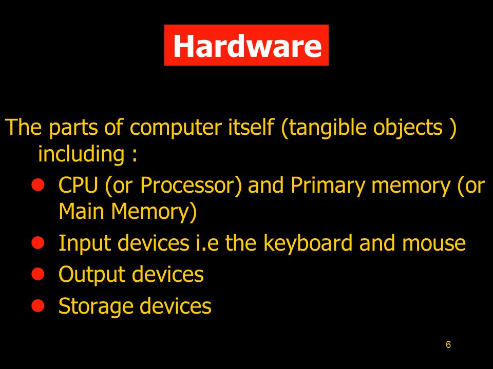 Hardware The parts of computer itself (tangible objects ) including :