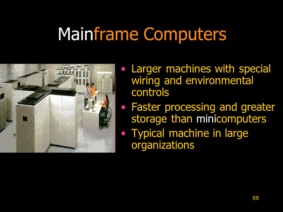 Mainframe Computers Larger machines with special wiring and environmental controls. Faster processing and greater storage than minicomputers.