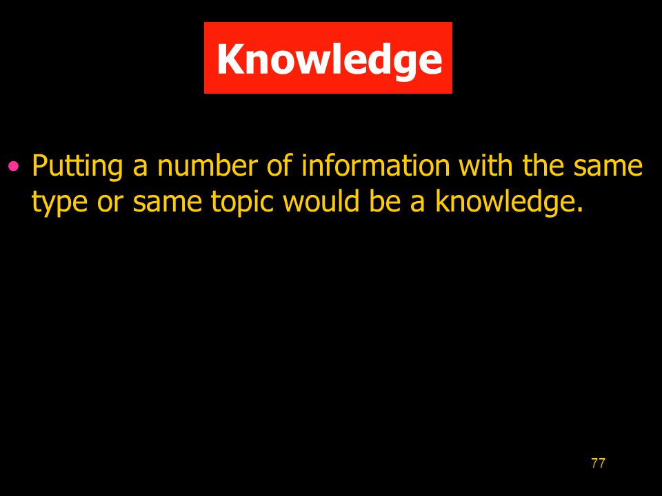 Knowledge Putting a number of information with the same type or same topic would be a knowledge.