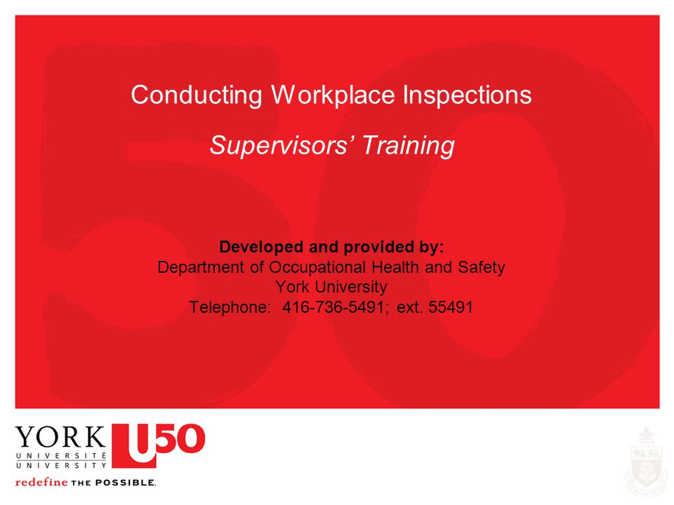 Conducting Workplace Inspections Supervisors' Training Developed and provided by: Department of Occupational Health and Safety York University Telephone: 416-736-5491; ext. 55491