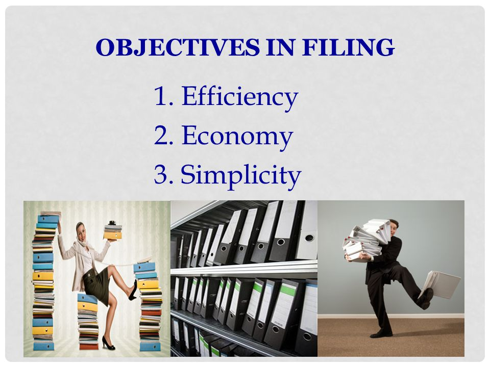 OBJECTIVES IN FILING 1. Efficiency 2. Economy 3. Simplicity