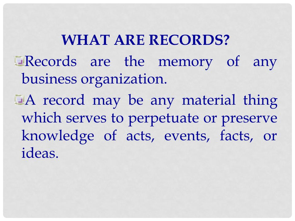 WHAT ARE RECORDS Records are the memory of any business organization.
