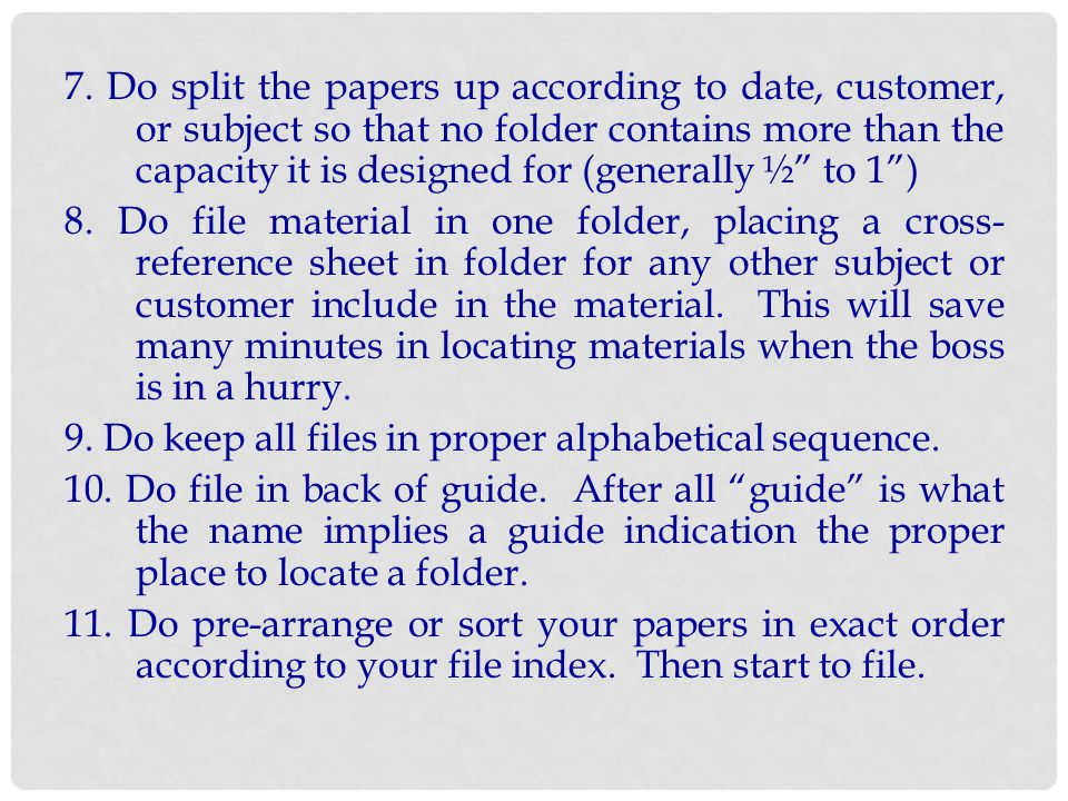 7. Do split the papers up according to date, customer, or subject so that no folder contains more than the capacity it is designed for (generally ½ to 1 )