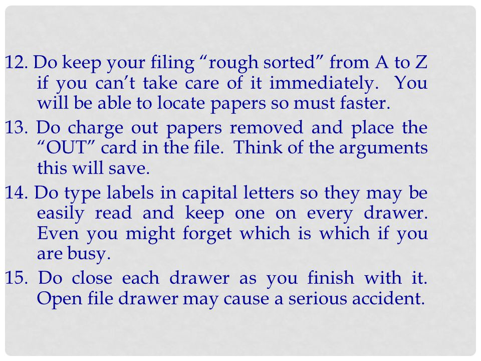 12. Do keep your filing rough sorted from A to Z if you can't take care of it immediately. You will be able to locate papers so must faster.