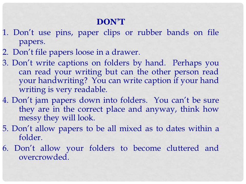 DON'T 1. Don't use pins, paper clips or rubber bands on file papers. 2. Don't file papers loose in a drawer.