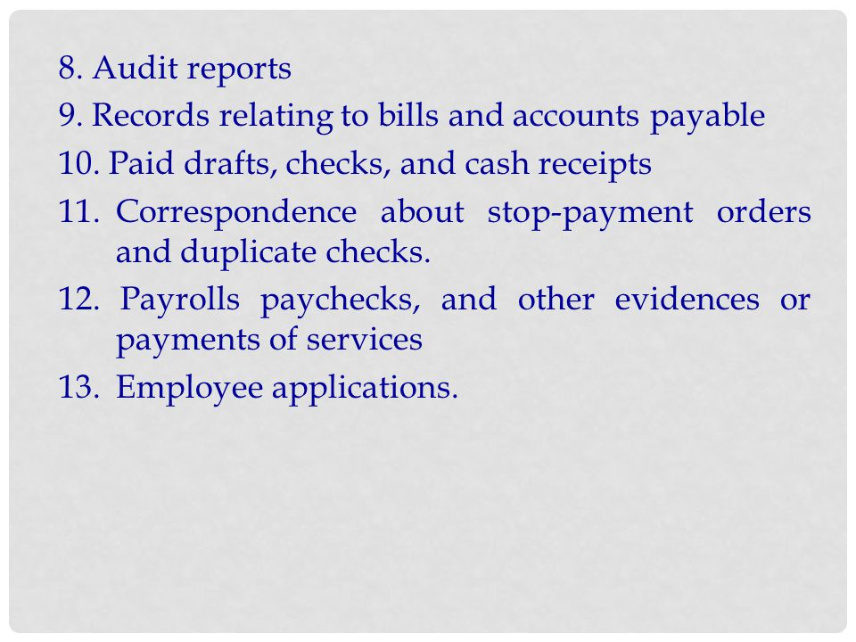 8. Audit reports 9. Records relating to bills and accounts payable. 10. Paid drafts, checks, and cash receipts.