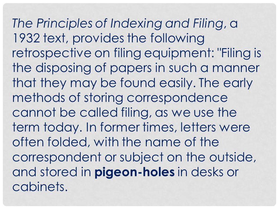 The Principles of Indexing and Filing, a 1932 text, provides the following retrospective on filing equipment: Filing is the disposing of papers in such a manner that they may be found easily.