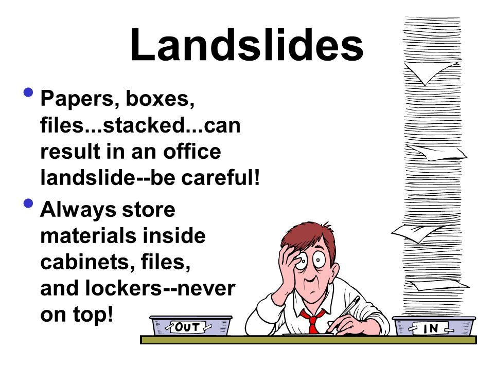 Landslides Papers, boxes, files...stacked...can result in an office landslide--be careful!