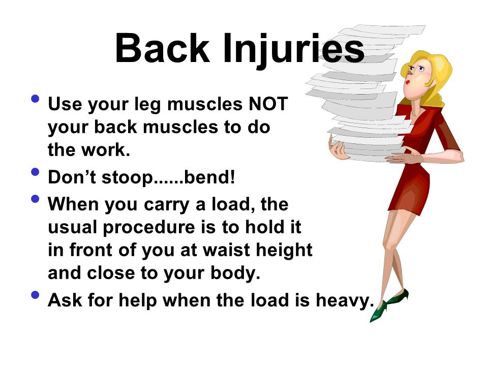 Back Injuries Use your leg muscles NOT your back muscles to do the work. Don't stoop......bend!