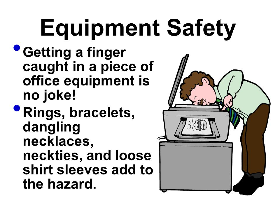 Equipment Safety Getting a finger caught in a piece of office equipment is no joke!