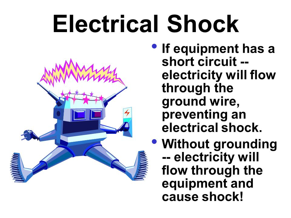 Electrical Shock If equipment has a short circuit -- electricity will flow through the ground wire, preventing an electrical shock.