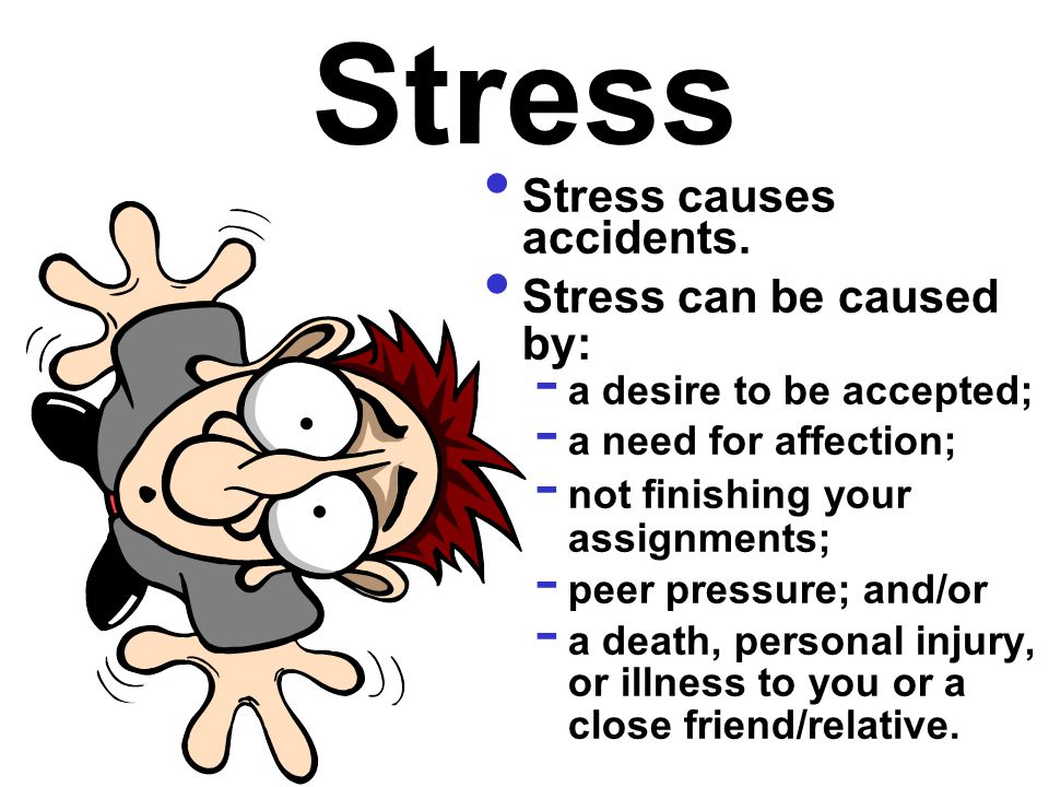 Stress Stress causes accidents. Stress can be caused by: