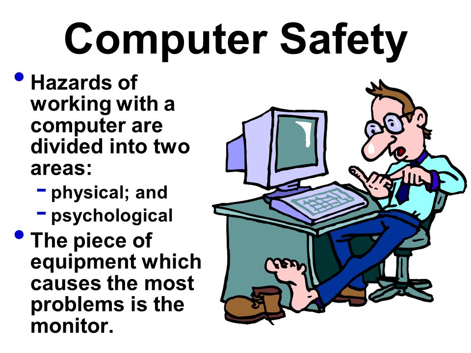 Computer Safety Hazards of working with a computer are divided into two areas: physical; and. psychological.