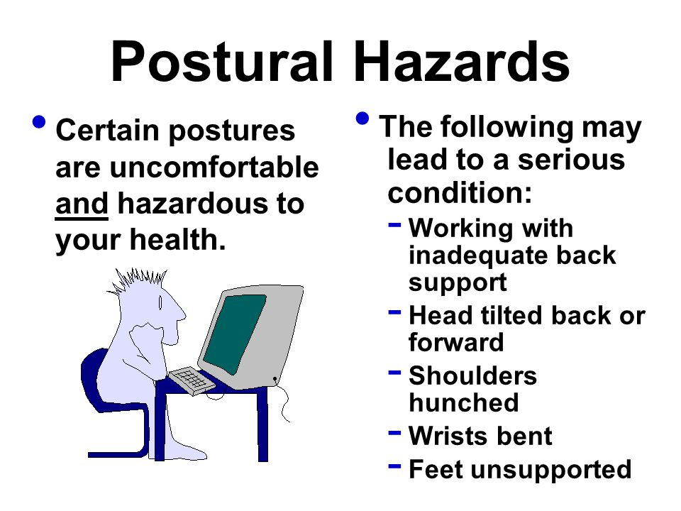 Postural Hazards Certain postures are uncomfortable and hazardous to your health. The following may lead to a serious condition: