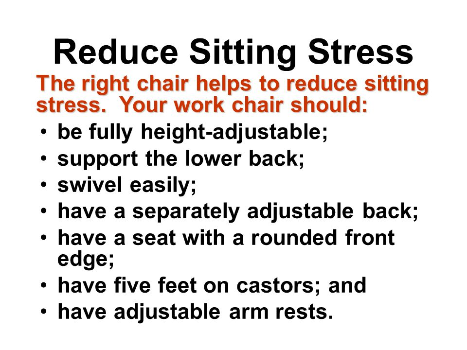 Reduce Sitting Stress The right chair helps to reduce sitting stress. Your work chair should: be fully height-adjustable;