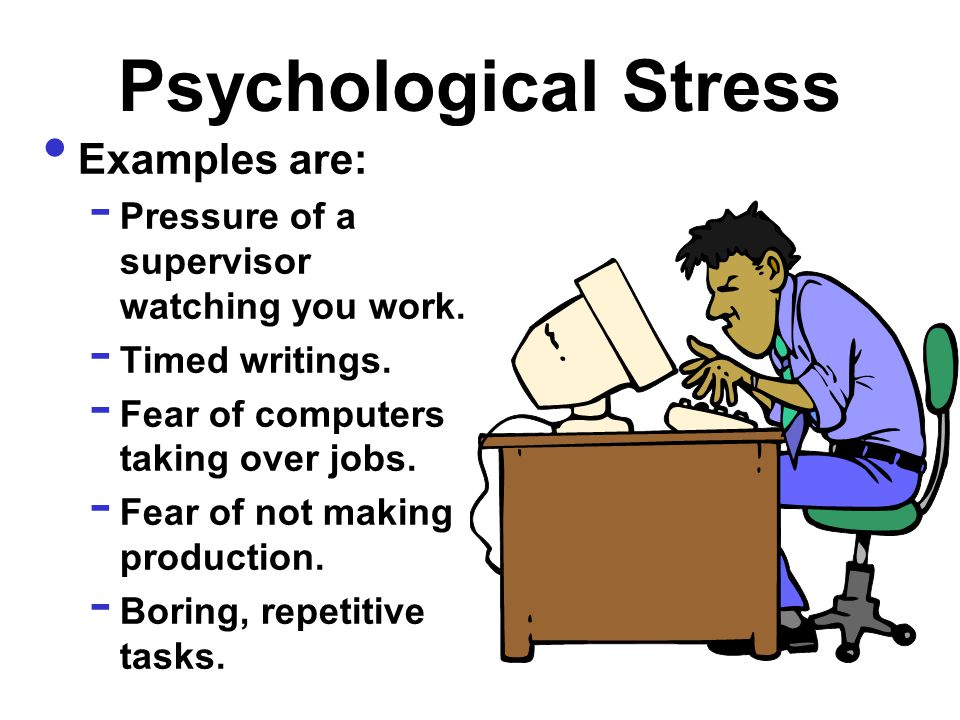 Psychological Stress Examples are: