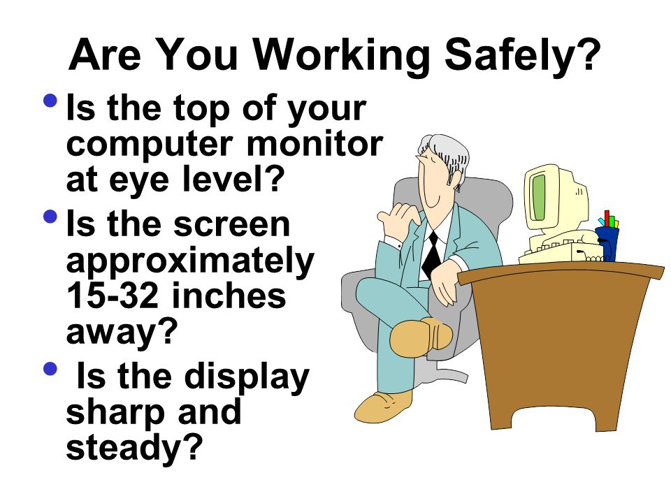 Are You Working Safely Is the top of your computer monitor at eye level Is the screen approximately 15-32 inches away