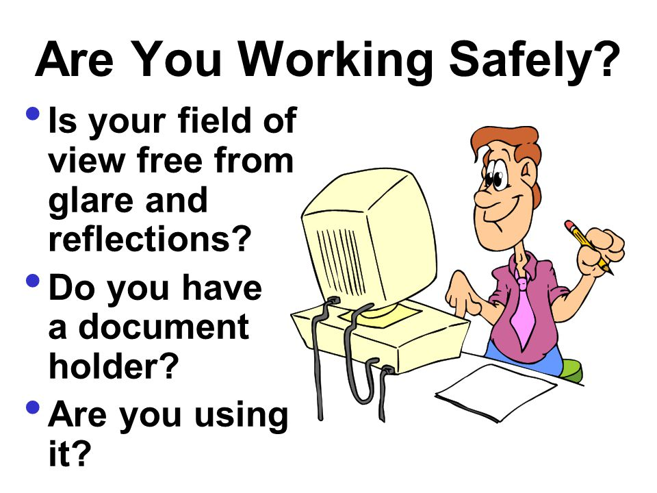 Are You Working Safely Is your field of view free from glare and reflections Do you have a document holder