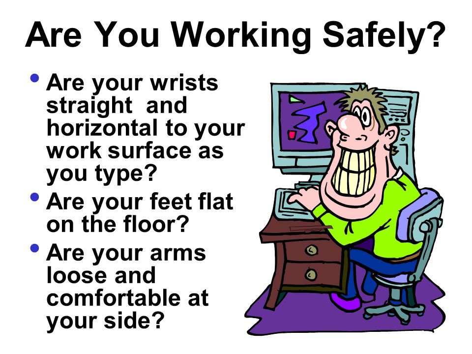 Are You Working Safely Are your wrists straight and horizontal to your work surface as you type