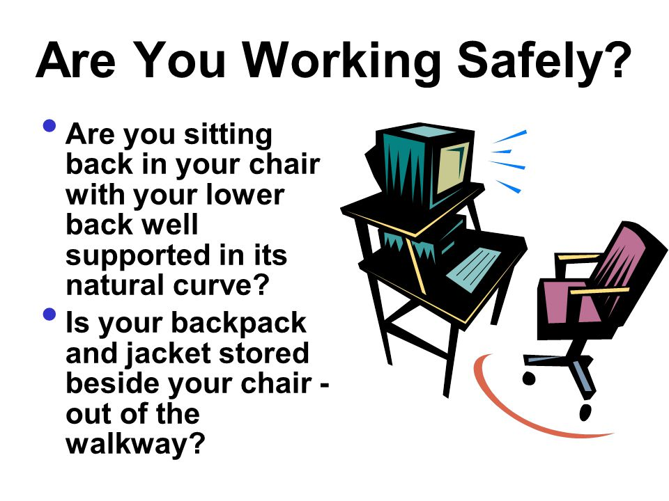 Are You Working Safely Are you sitting back in your chair with your lower back well supported in its natural curve