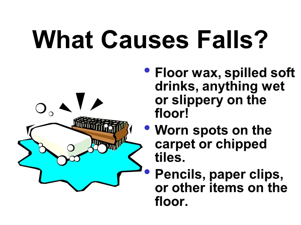 What Causes Falls Floor wax, spilled soft drinks, anything wet or slippery on the floor! Worn spots on the carpet or chipped tiles.