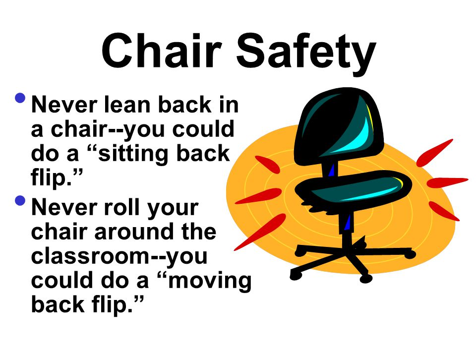 Chair Safety Never lean back in a chair--you could do a sitting back flip.