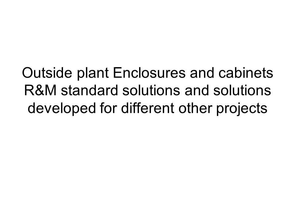 Outside plant Enclosures and cabinets R&M standard solutions and solutions developed for different other projects