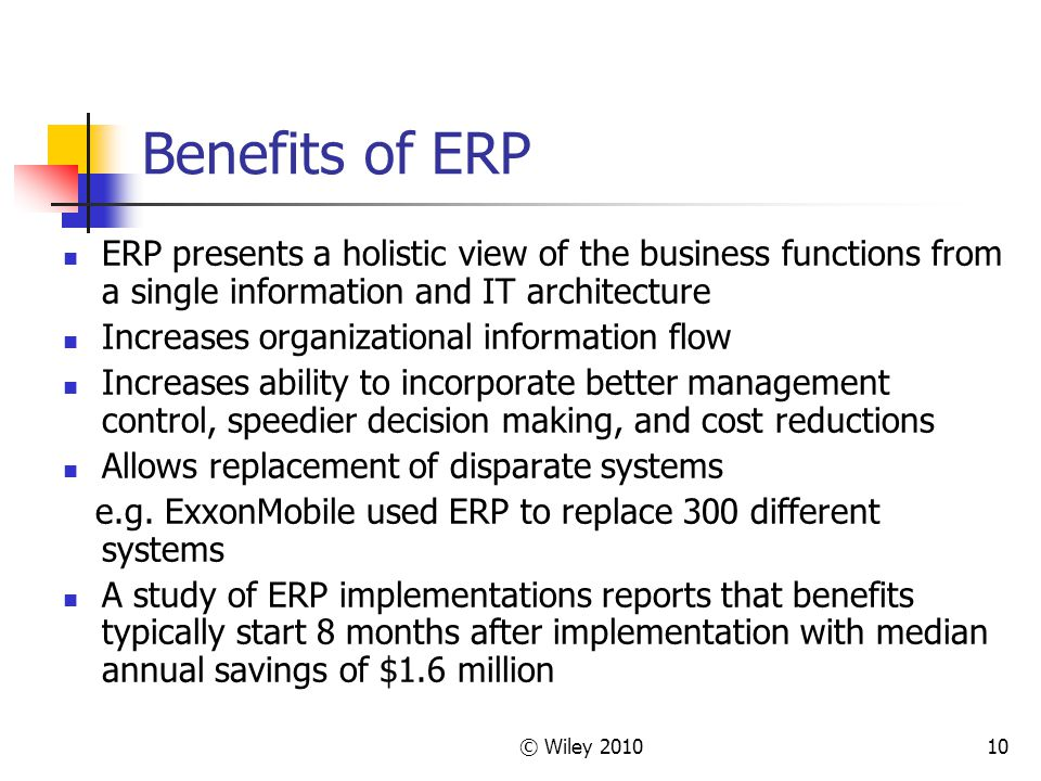 Benefits of ERP ERP presents a holistic view of the business functions from a single information and IT architecture.