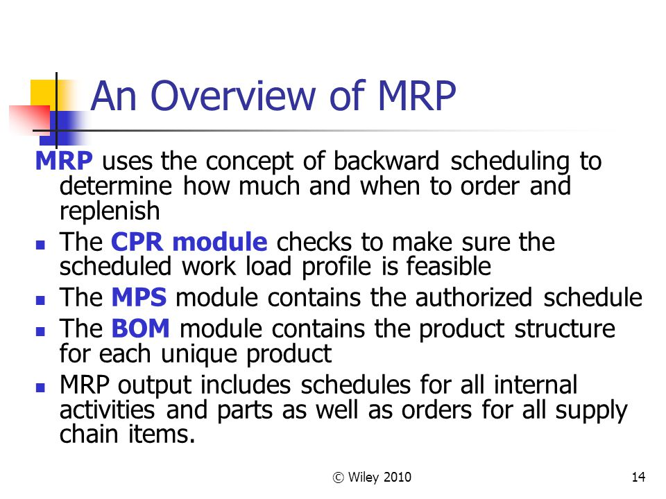 An Overview of MRP MRP uses the concept of backward scheduling to determine how much and when to order and replenish.