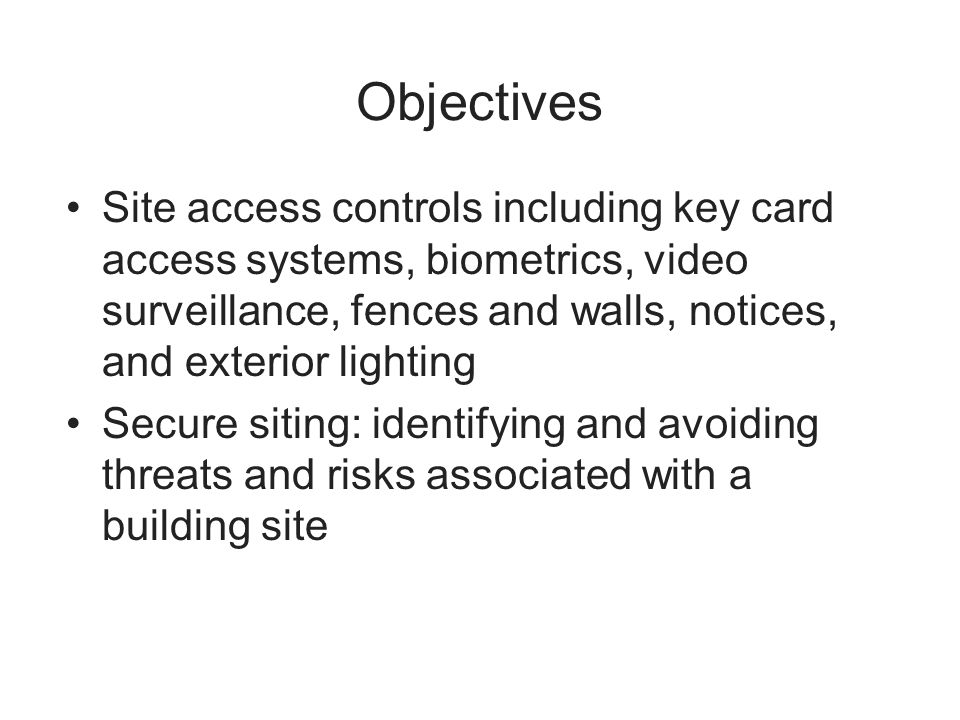 Objectives Site access controls including key card access systems, biometrics, video surveillance, fences and walls, notices, and exterior lighting.