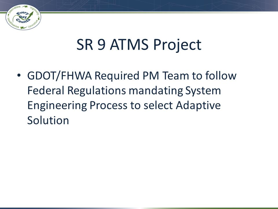 SR 9 ATMS Project GDOT/FHWA Required PM Team to follow Federal Regulations mandating System Engineering Process to select Adaptive Solution.
