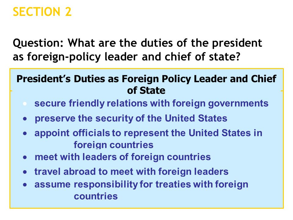 SECTION 2 Question: What are the duties of the president as foreign-policy leader and chief of state