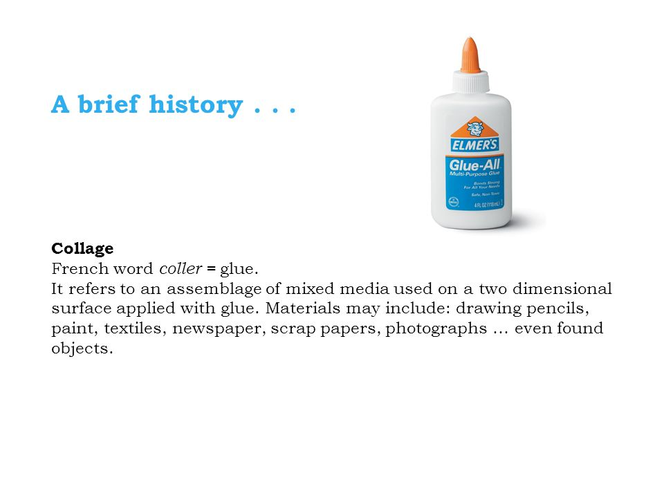 A brief history . . . Collage French word coller = glue.