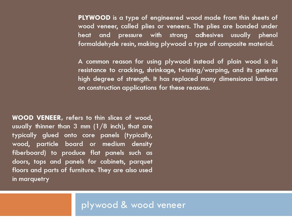 PLYWOOD is a type of engineered wood made from thin sheets of wood veneer, called plies or veneers. The plies are bonded under heat and pressure with strong adhesives usually phenol formaldehyde resin, making plywood a type of composite material.